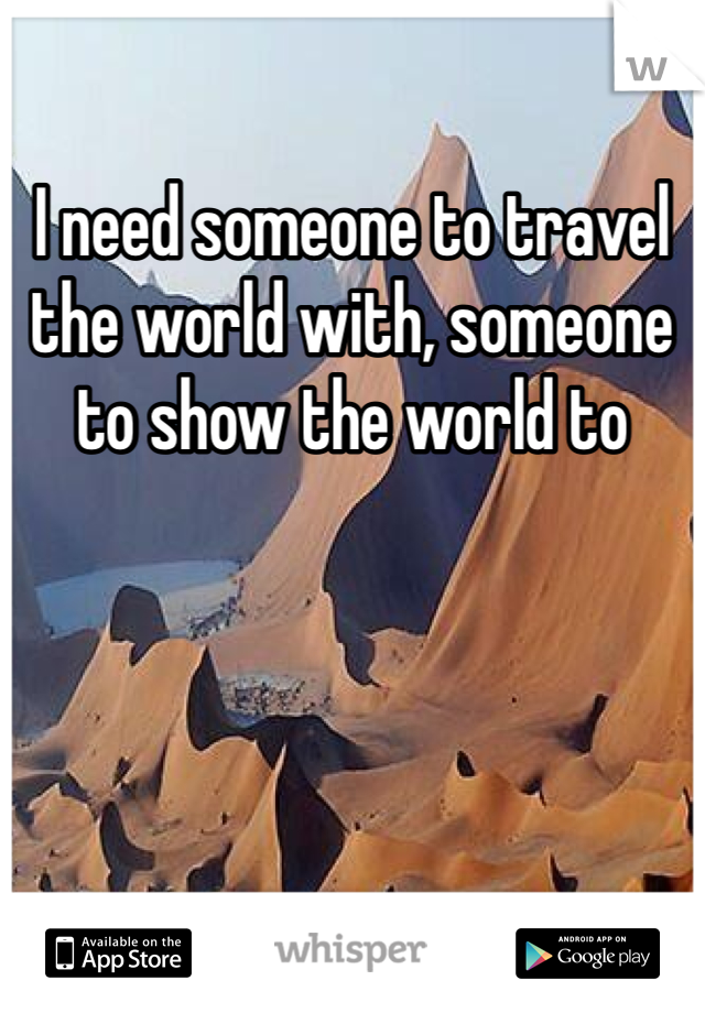 I need someone to travel the world with, someone to show the world to