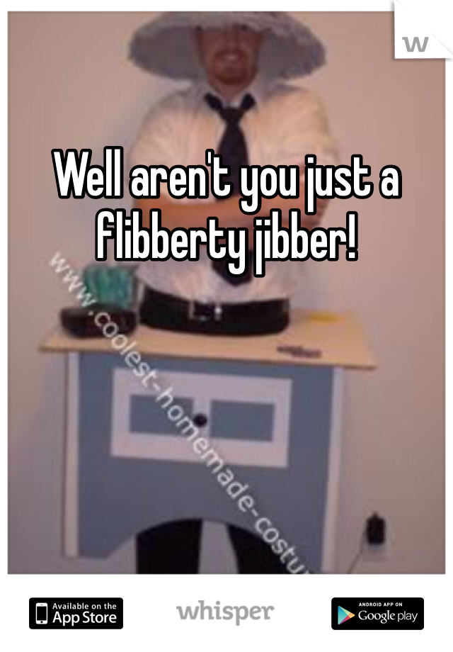 Well aren't you just a flibberty jibber!