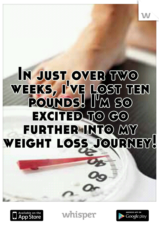 In just over two weeks, i've lost ten pounds! I'm so excited to go further into my weight loss journey!