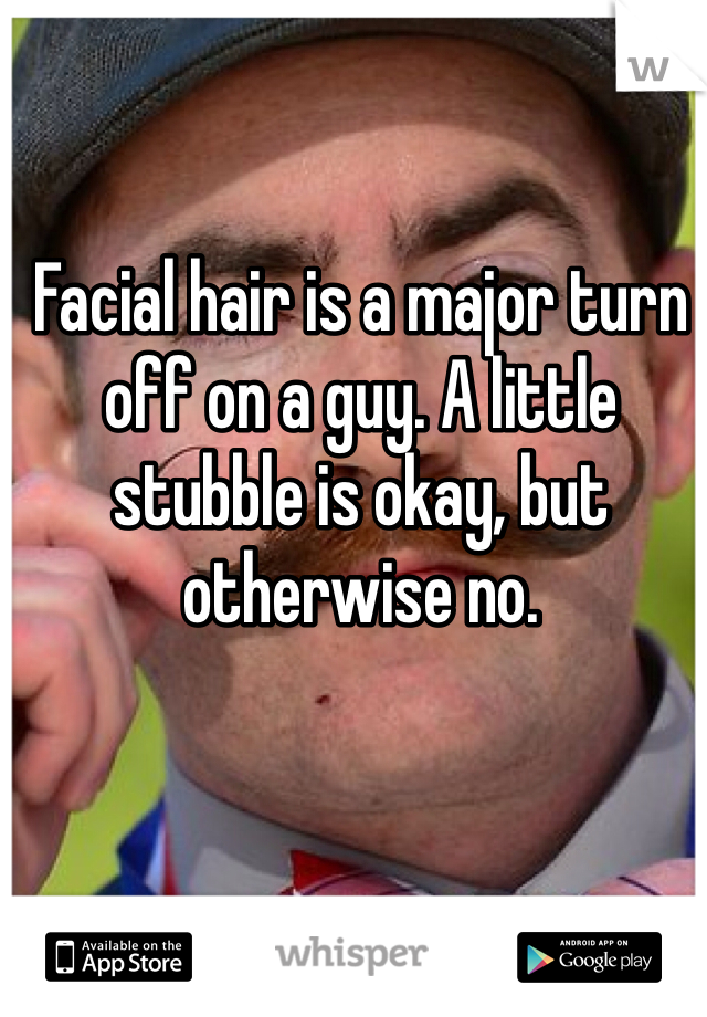 Facial hair is a major turn off on a guy. A little stubble is okay, but otherwise no.