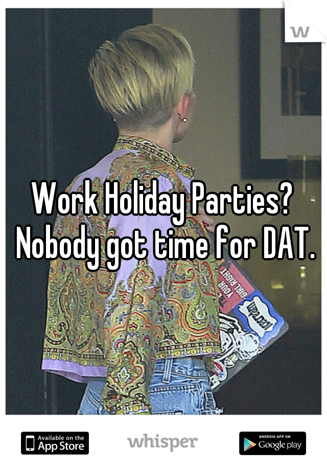 Work Holiday Parties? Nobody got time for DAT.