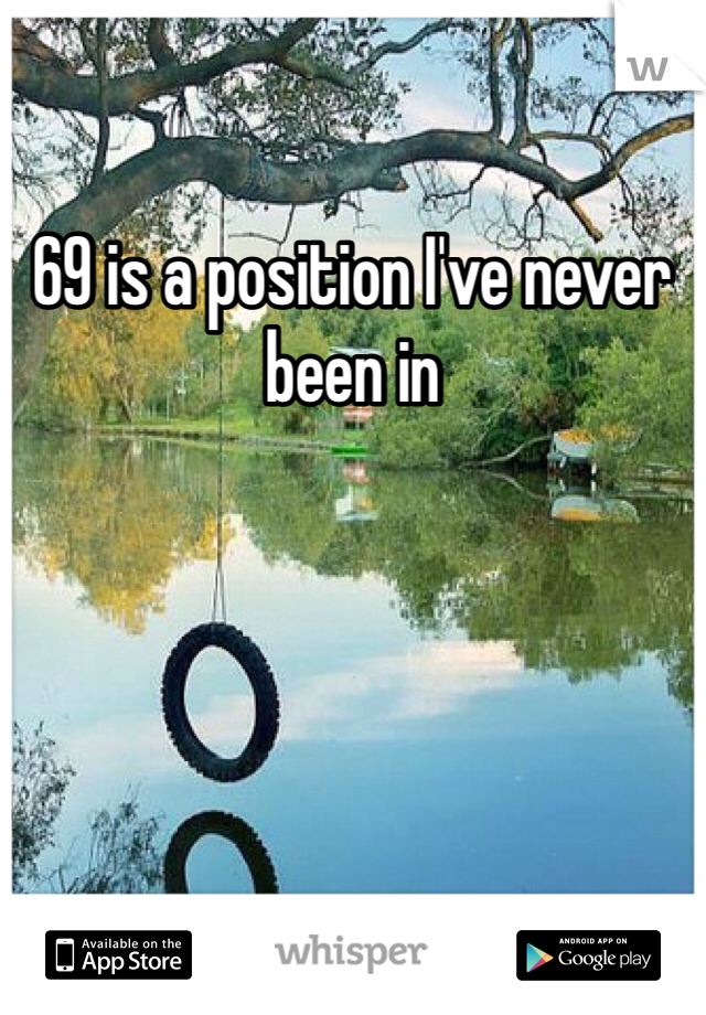 69 is a position I've never been in