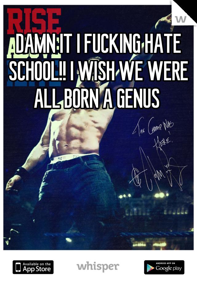 DAMN IT I FUCKING HATE SCHOOL!! I WISH WE WERE ALL BORN A GENUS
