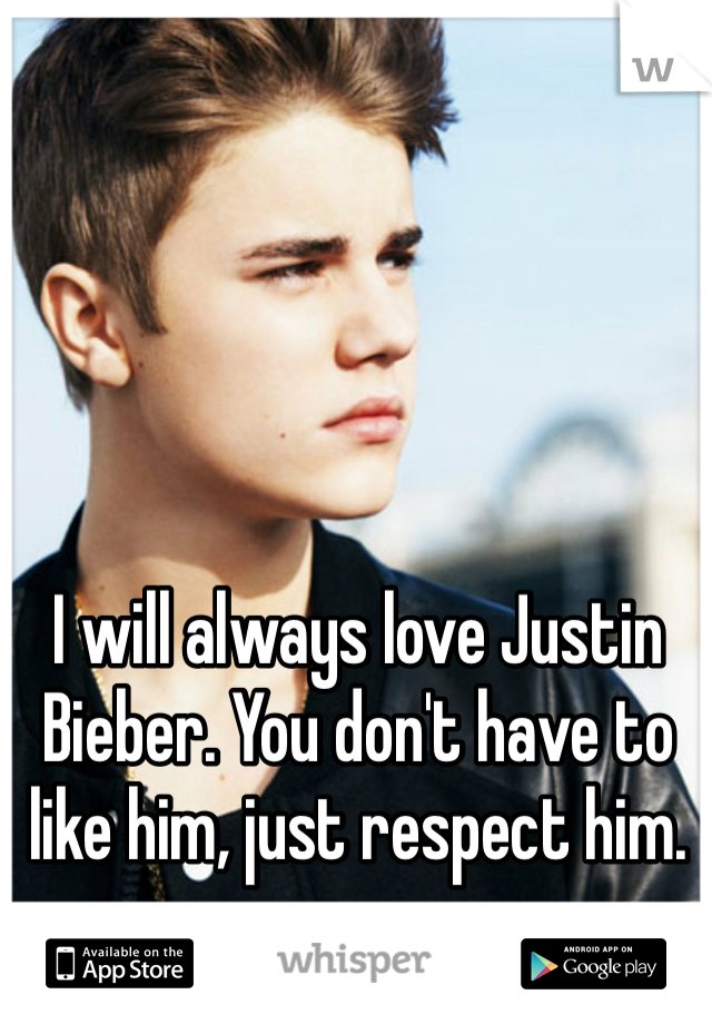 I will always love Justin Bieber. You don't have to like him, just respect him.