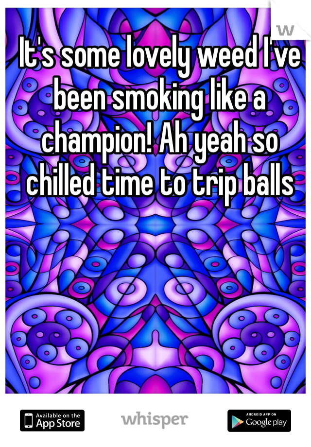 It's some lovely weed I've been smoking like a champion! Ah yeah so chilled time to trip balls