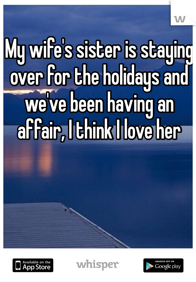 My wife's sister is staying over for the holidays and we've been having an affair, I think I love her