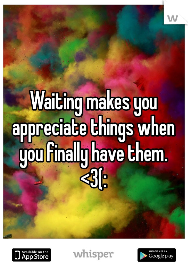 Waiting makes you appreciate things when you finally have them. <3(: