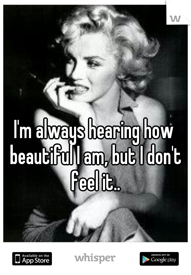 I'm always hearing how beautiful I am, but I don't feel it..