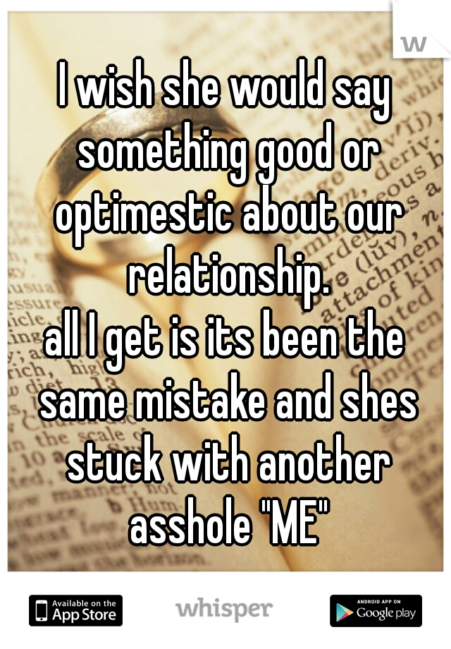 "I wish she would say something good or optimestic about our relationship. all I get is its been the same mistake and shes stuck with another asshole ""ME"""