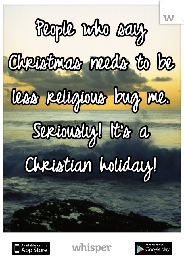 People who say Christmas needs to be less religious bug me. Seriously! It's a Christian holiday!