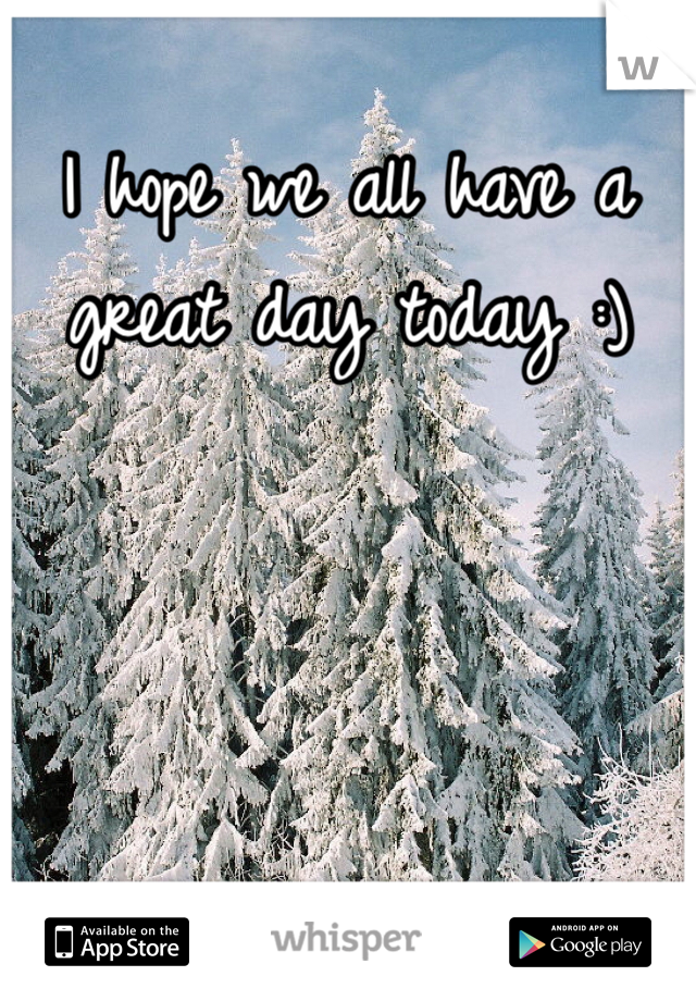 I hope we all have a great day today :)