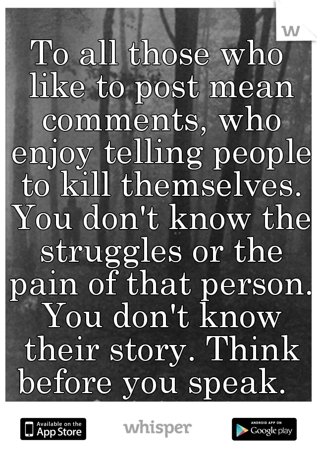 To all those who like to post mean comments, who enjoy telling people to kill themselves. You don't know the struggles or the pain of that person. You don't know their story. Think before you speak.
