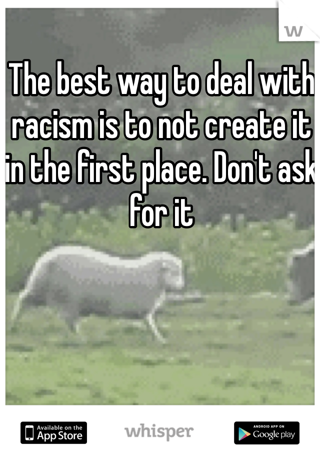 The best way to deal with racism is to not create it in the first place. Don't ask for it