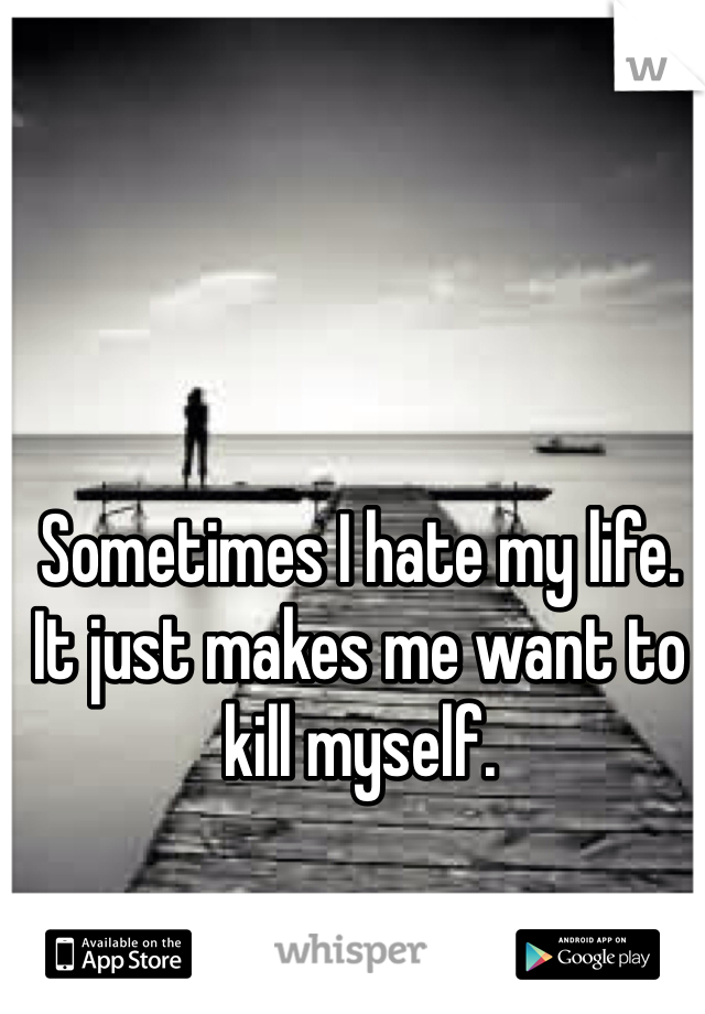 Sometimes I hate my life. It just makes me want to kill myself.