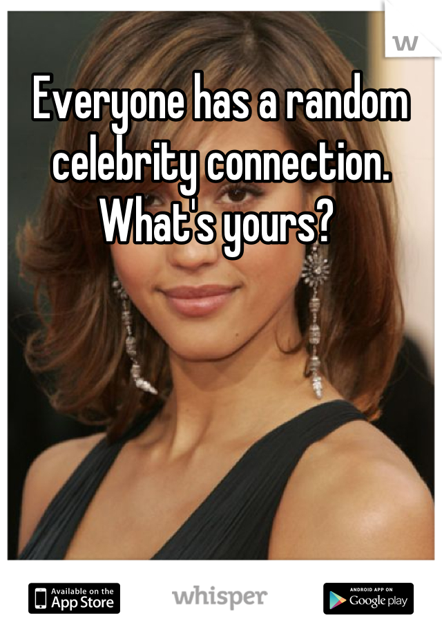 Everyone has a random celebrity connection. What's yours?