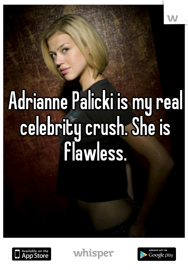 Adrianne Palicki is my real celebrity crush. She is flawless.