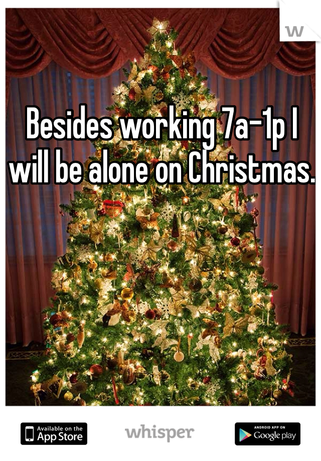 Besides working 7a-1p I will be alone on Christmas.