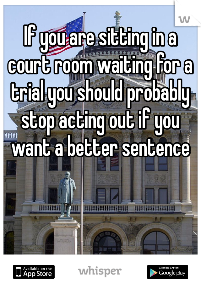 If you are sitting in a court room waiting for a trial you should probably stop acting out if you want a better sentence