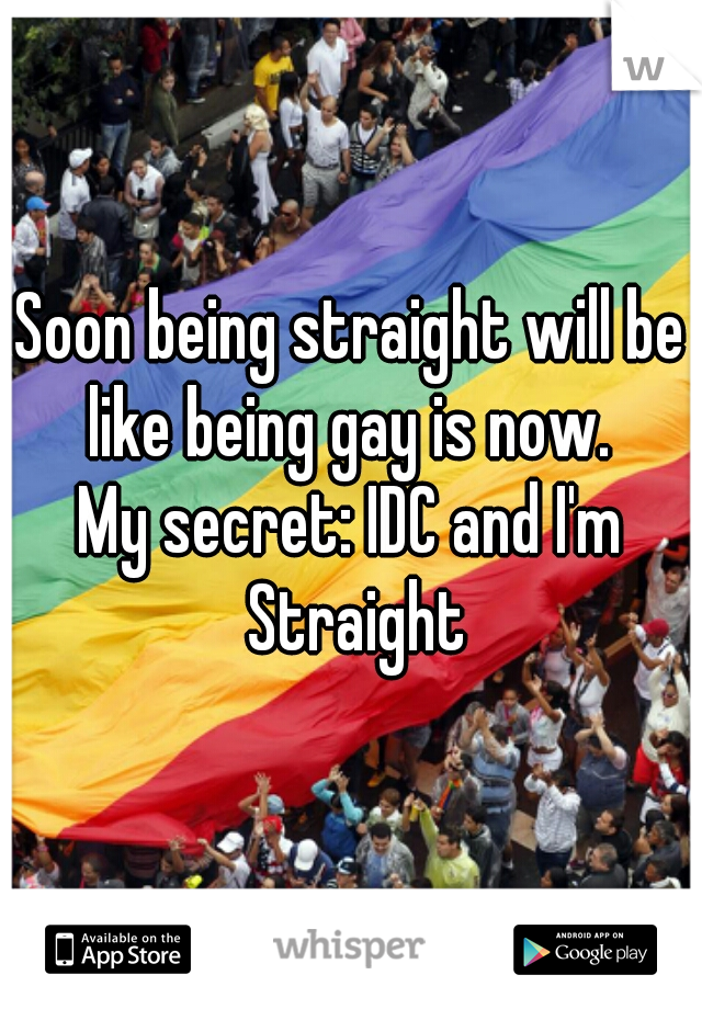 Soon being straight will be like being gay is now.  My secret: IDC and I'm Straight