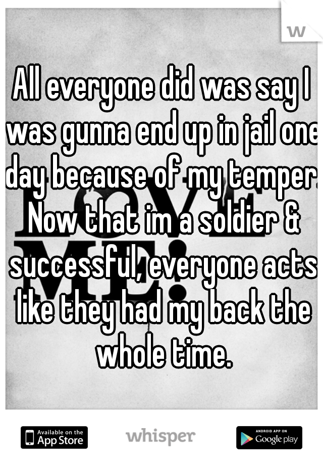 All everyone did was say I was gunna end up in jail one day because of my temper. Now that im a soldier & successful, everyone acts like they had my back the whole time.