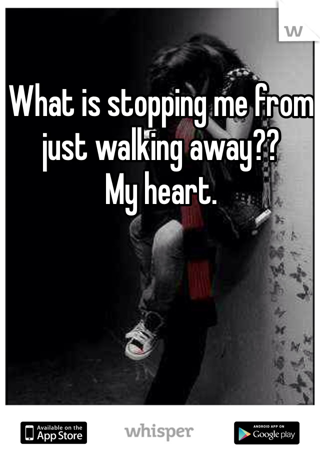 What is stopping me from just walking away?? My heart.
