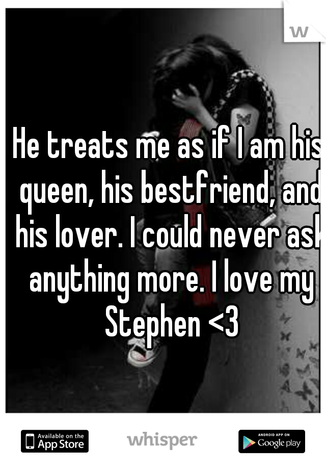 He treats me as if I am his queen, his bestfriend, and his lover. I could never ask anything more. I love my Stephen <3