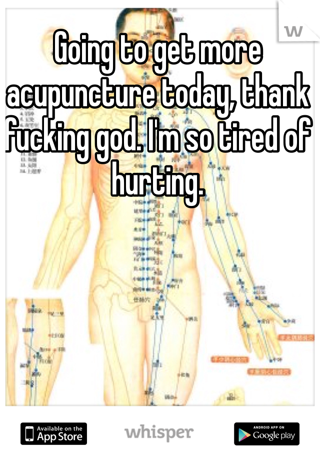 Going to get more acupuncture today, thank fucking god. I'm so tired of hurting.