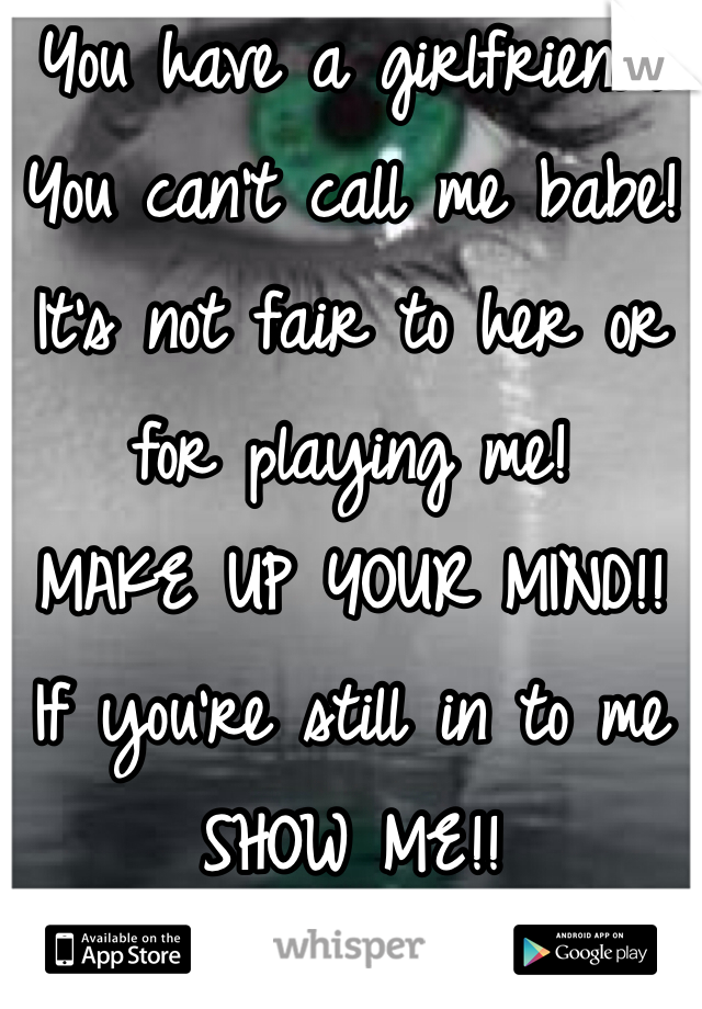 You have a girlfriend! You can't call me babe! It's not fair to her or for playing me! MAKE UP YOUR MIND!! If you're still in to me SHOW ME!!