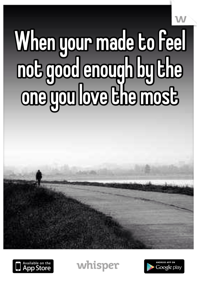 When your made to feel not good enough by the one you love the most