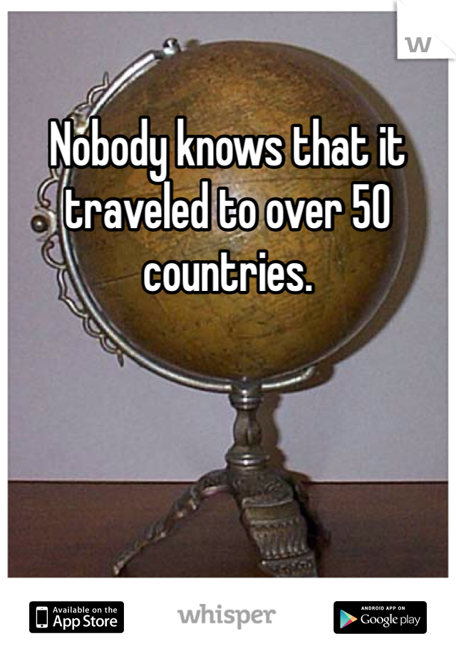 Nobody knows that it traveled to over 50 countries.