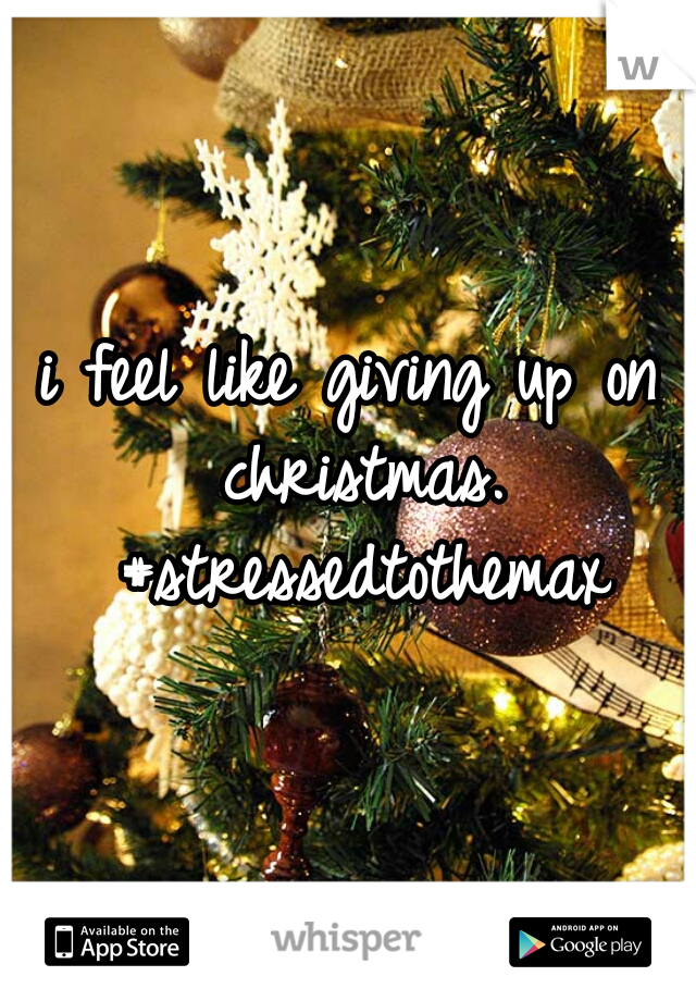 i feel like giving up on christmas. #stressedtothemax