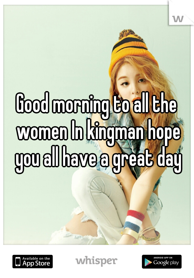 Good morning to all the women In kingman hope you all have a great day