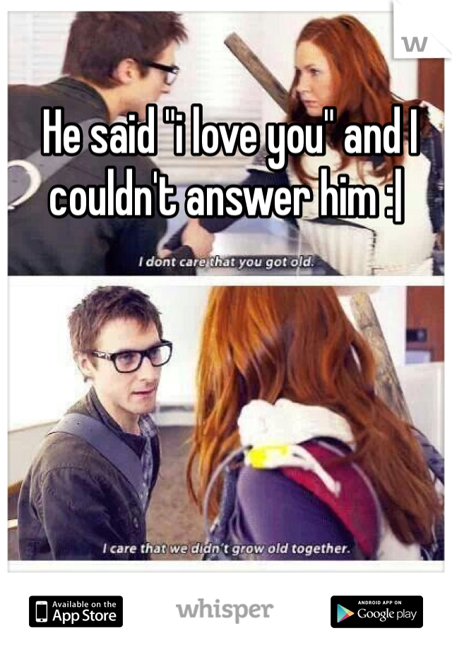 """He said """"i love you"""" and I couldn't answer him :