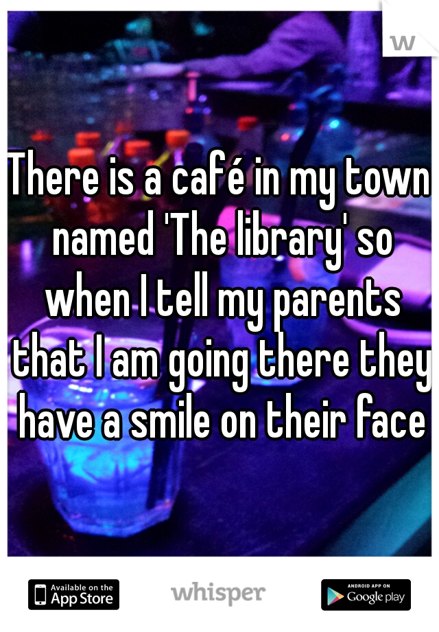There is a café in my town named 'The library' so when I tell my parents that I am going there they have a smile on their face