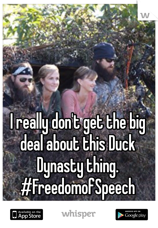 I really don't get the big deal about this Duck Dynasty thing. #FreedomofSpeech