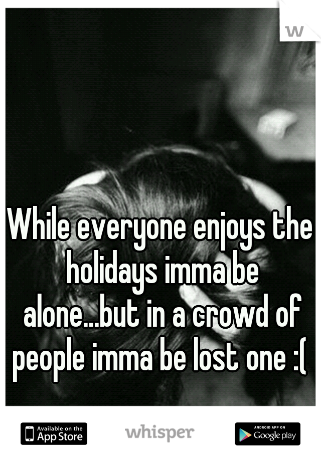 While everyone enjoys the holidays imma be alone...but in a crowd of people imma be lost one :(