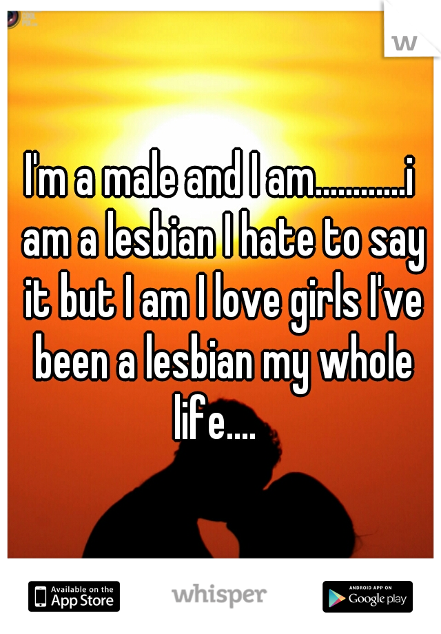 I'm a male and I am............i am a lesbian I hate to say it but I am I love girls I've been a lesbian my whole life....