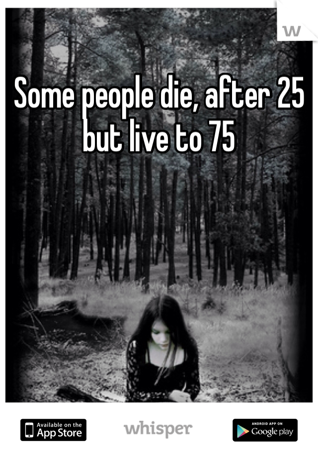 Some people die, after 25 but live to 75