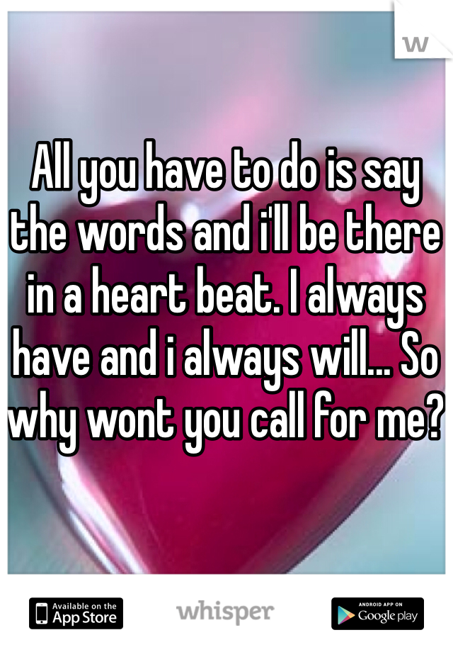 All you have to do is say the words and i'll be there in a heart beat. I always have and i always will... So why wont you call for me?