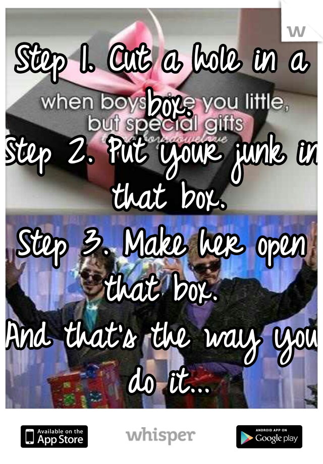 Step 1. Cut a hole in a box. Step 2. Put your junk in that box. Step 3. Make her open that box.   And that's the way you do it...
