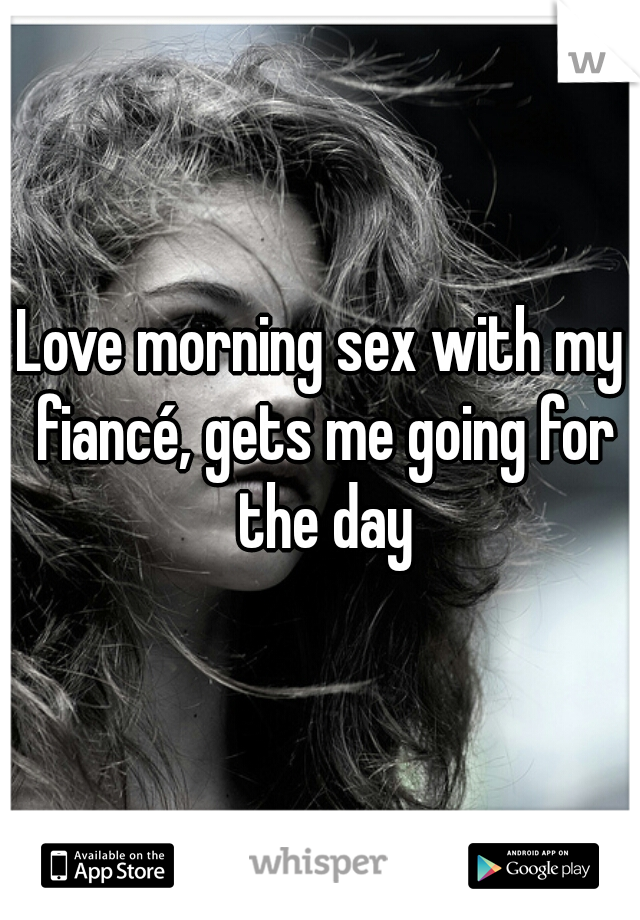 Love morning sex with my fiancé, gets me going for the day