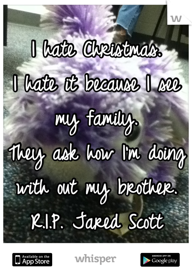 I hate Christmas.  I hate it because I see my family.  They ask how I'm doing with out my brother.  R.I.P. Jared Scott