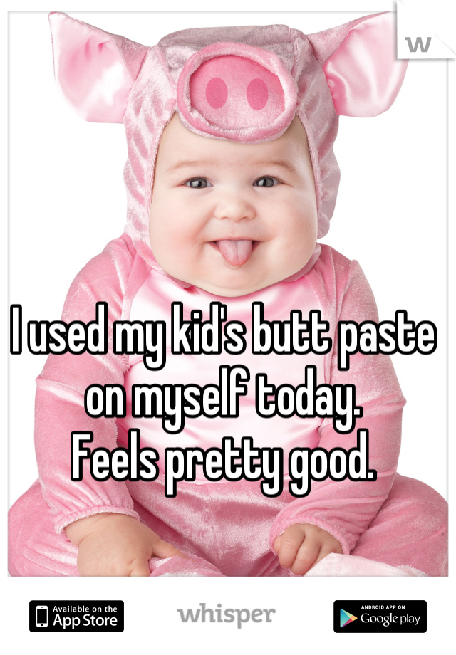 I used my kid's butt paste on myself today.  Feels pretty good.