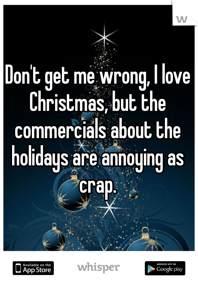 Don't get me wrong, I love Christmas, but the commercials about the holidays are annoying as crap.