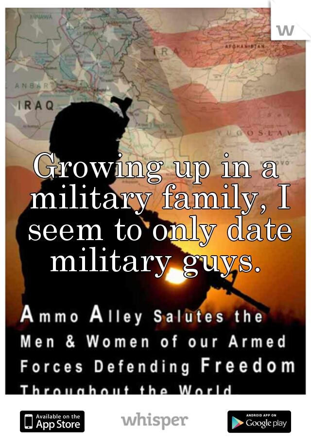 Growing up in a military family, I seem to only date military guys.