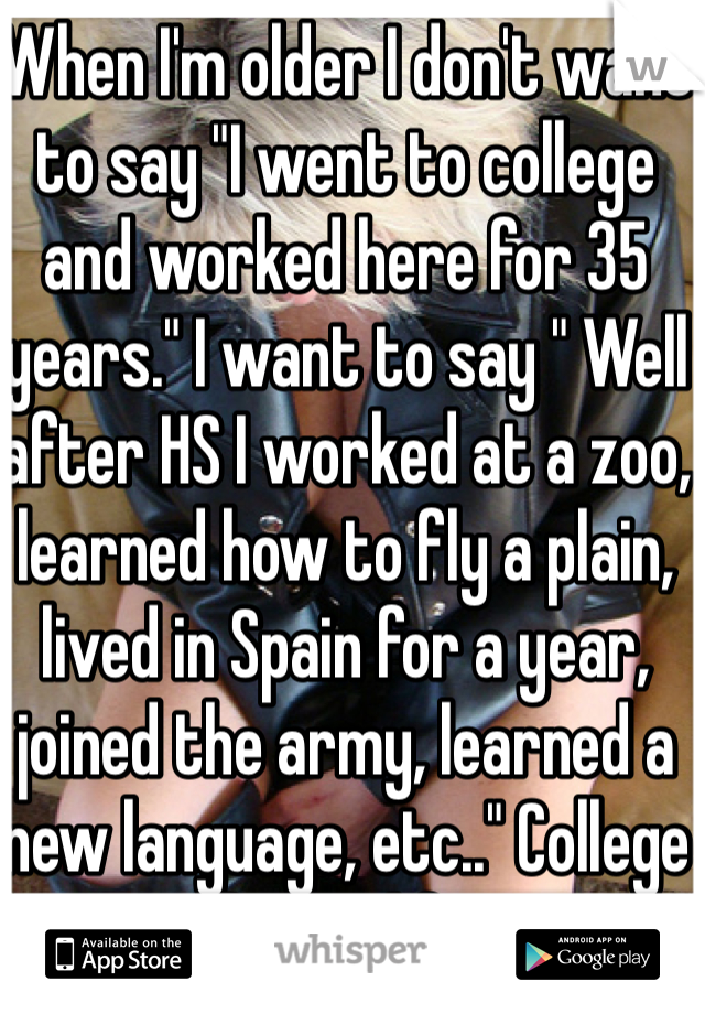 "When I'm older I don't want to say ""I went to college and worked here for 35 years."" I want to say "" Well after HS I worked at a zoo, learned how to fly a plain, lived in Spain for a year, joined the army, learned a new language, etc.."" College won't be my life story"