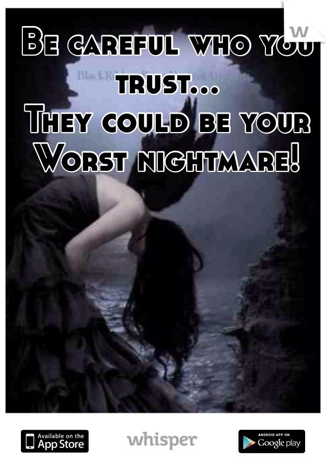 Be careful who you trust... They could be your Worst nightmare!