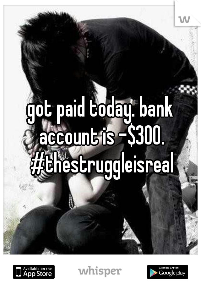 got paid today. bank account is -$300. #thestruggleisreal