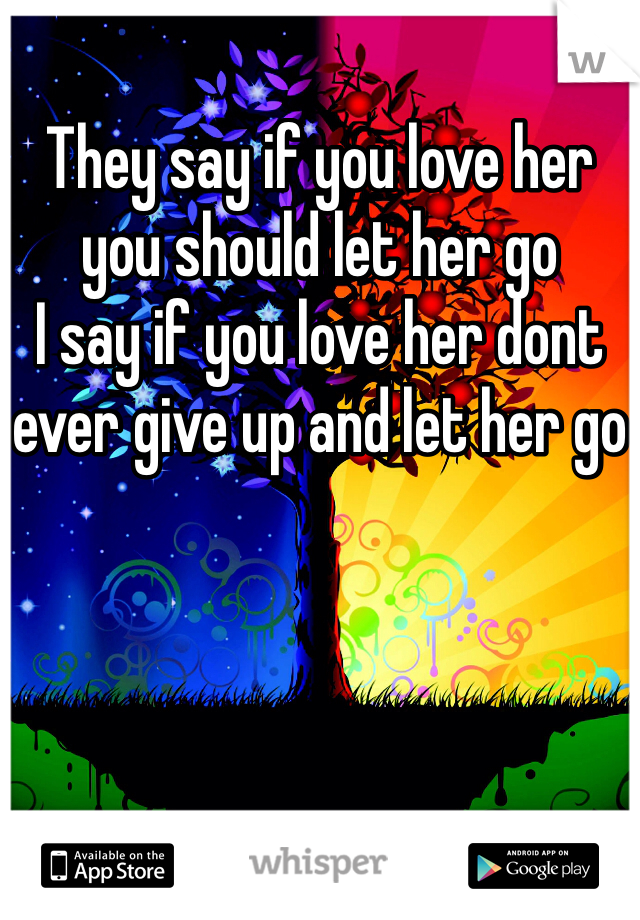 They say if you love her you should let her go I say if you love her dont ever give up and let her go