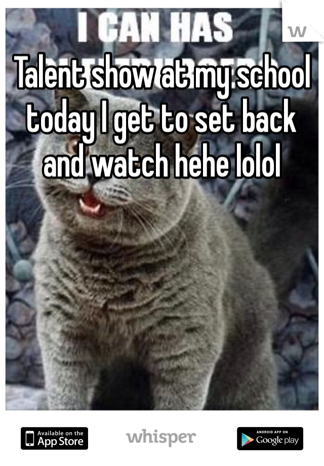 Talent show at my school today I get to set back and watch hehe lolol